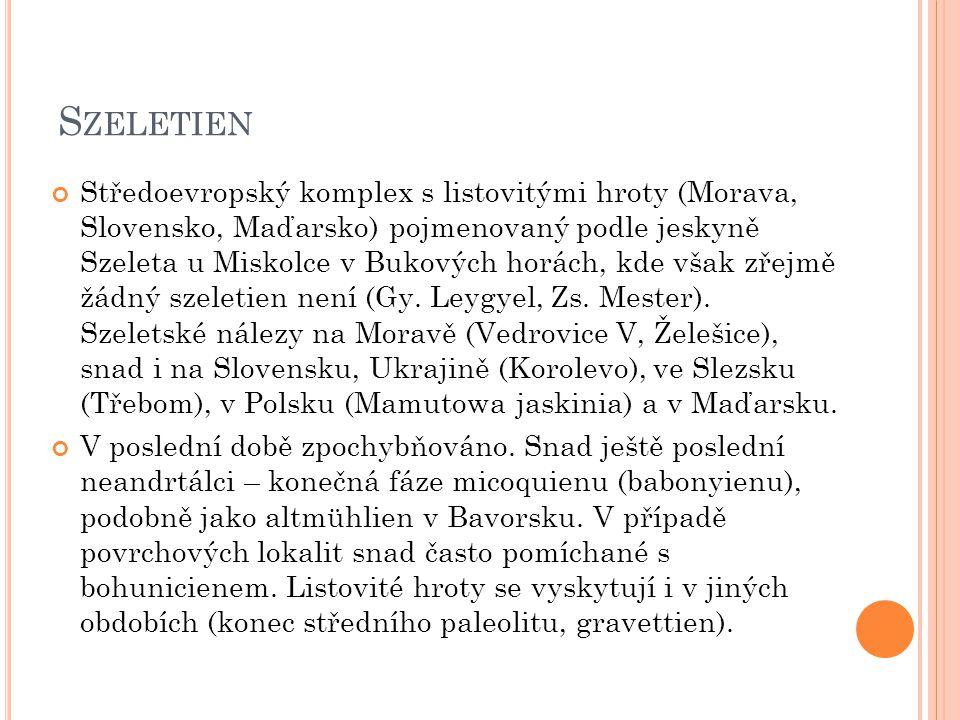 S ZELETIEN Středoevropský komplex s listovitými hroty (Morava, Slovensko, Maďarsko) pojmenovaný podle jeskyně Szeleta u Miskolce v Bukových horách, kde však zřejmě žádný szeletien není (Gy.