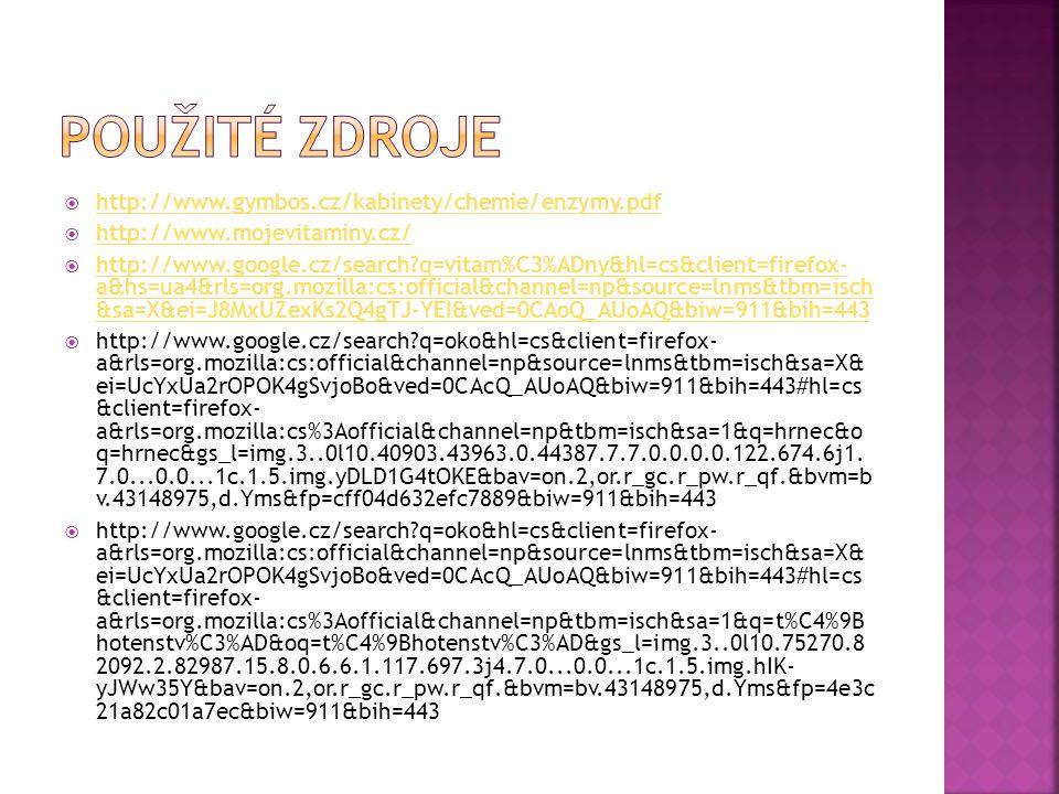  http://www.gymbos.cz/kabinety/chemie/enzymy.pdf http://www.gymbos.cz/kabinety/chemie/enzymy.pdf  http://www.mojevitaminy.cz/ http://www.mojevitaminy.cz/  http://www.google.cz/search q=vitam%C3%ADny&hl=cs&client=firefox- a&hs=ua4&rls=org.mozilla:cs:official&channel=np&source=lnms&tbm=isch &sa=X&ei=J8MxUZexKs2Q4gTJ-YEI&ved=0CAoQ_AUoAQ&biw=911&bih=443 http://www.google.cz/search q=vitam%C3%ADny&hl=cs&client=firefox- a&hs=ua4&rls=org.mozilla:cs:official&channel=np&source=lnms&tbm=isch &sa=X&ei=J8MxUZexKs2Q4gTJ-YEI&ved=0CAoQ_AUoAQ&biw=911&bih=443  http://www.google.cz/search q=oko&hl=cs&client=firefox- a&rls=org.mozilla:cs:official&channel=np&source=lnms&tbm=isch&sa=X& ei=UcYxUa2rOPOK4gSvjoBo&ved=0CAcQ_AUoAQ&biw=911&bih=443#hl=cs &client=firefox- a&rls=org.mozilla:cs%3Aofficial&channel=np&tbm=isch&sa=1&q=hrnec&o q=hrnec&gs_l=img.3..0l10.40903.43963.0.44387.7.7.0.0.0.0.122.674.6j1.