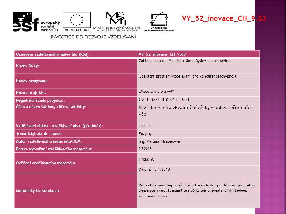 """Označení vzdělávacího materiálu (kód):VY_52_inovace_CH_9.63 Název školy: Základní škola a Mateřská škola Byšice, okres Mělník Název programu: Operační program Vzdělávání pro konkurenceschopnost Název projektu: """"Vzdělání pro život Registrační číslo projektu: CZ.1.07/1.4.00/21.1994 Číslo a název šablony klíčové aktivity: V/2 - Inovace a zkvalitnění výuky v oblasti přírodních věd Vzdělávací oblast - vzdělávací obor (předmět):Chemie Tematický okruh - téma:Enzymy Autor vzdělávacího materiálu/DUM:Ing."""