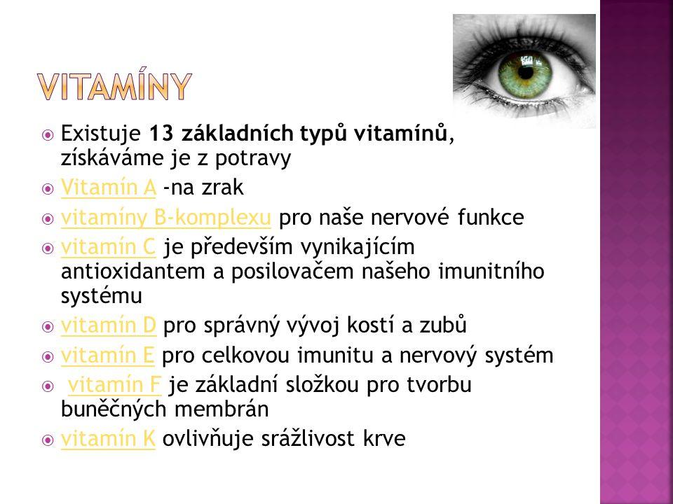  Existuje 13 základních typů vitamínů, získáváme je z potravy  Vitamín A -na zrak Vitamín A  vitamíny B-komplexu pro naše nervové funkce vitamíny B-komplexu  vitamín C je především vynikajícím antioxidantem a posilovačem našeho imunitního systému vitamín C  vitamín D pro správný vývoj kostí a zubů vitamín D  vitamín E pro celkovou imunitu a nervový systém vitamín E  vitamín F je základní složkou pro tvorbu buněčných membránvitamín F  vitamín K ovlivňuje srážlivost krve vitamín K