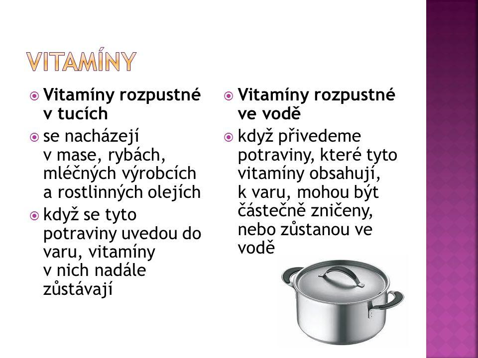  Vitamíny rozpustné v tucích  se nacházejí v mase, rybách, mléčných výrobcích a rostlinných olejích  když se tyto potraviny uvedou do varu, vitamíny v nich nadále zůstávají  Vitamíny rozpustné ve vodě  když přivedeme potraviny, které tyto vitamíny obsahují, k varu, mohou být částečně zničeny, nebo zůstanou ve vodě