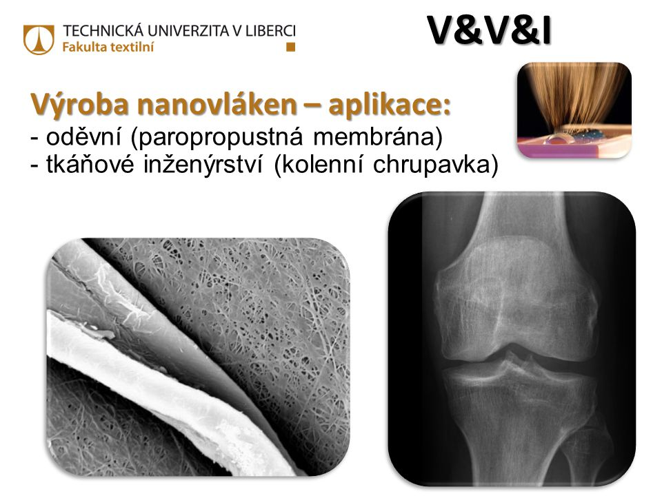 Výroba nanovláken – aplikace: Výroba nanovláken – aplikace: - oděvní (paropropustná membrána) - tkáňové inženýrství (kolenní chrupavka) V&V&IV&V&IV&V&