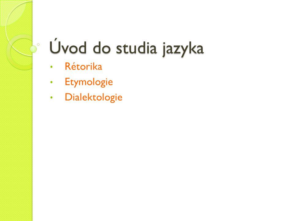Úvod do studia jazyka Rétorika Etymologie Dialektologie