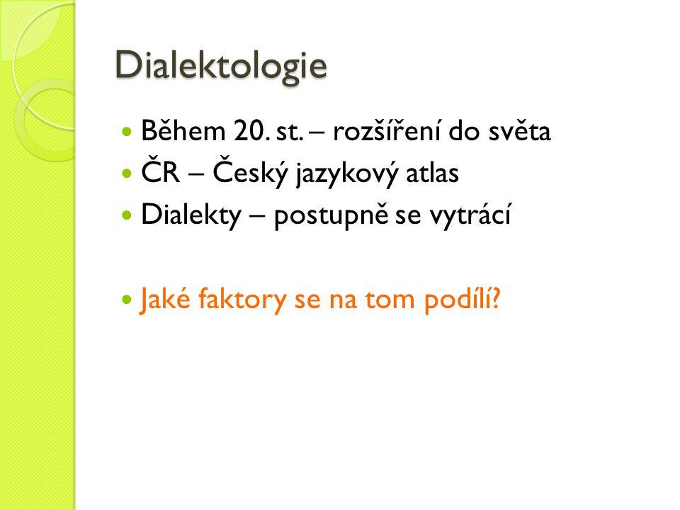 Dialektologie Během 20. st. – rozšíření do světa ČR – Český jazykový atlas Dialekty – postupně se vytrácí Jaké faktory se na tom podílí?