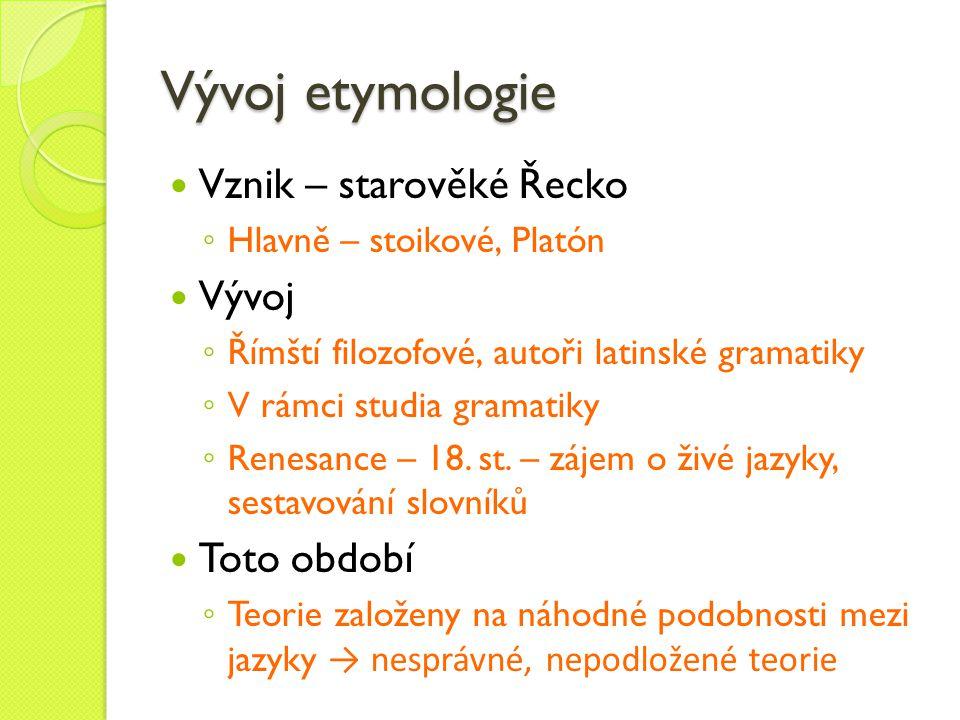 Vývoj etymologie Vznik – starověké Řecko ◦ Hlavně – stoikové, Platón Vývoj ◦ Římští filozofové, autoři latinské gramatiky ◦ V rámci studia gramatiky ◦
