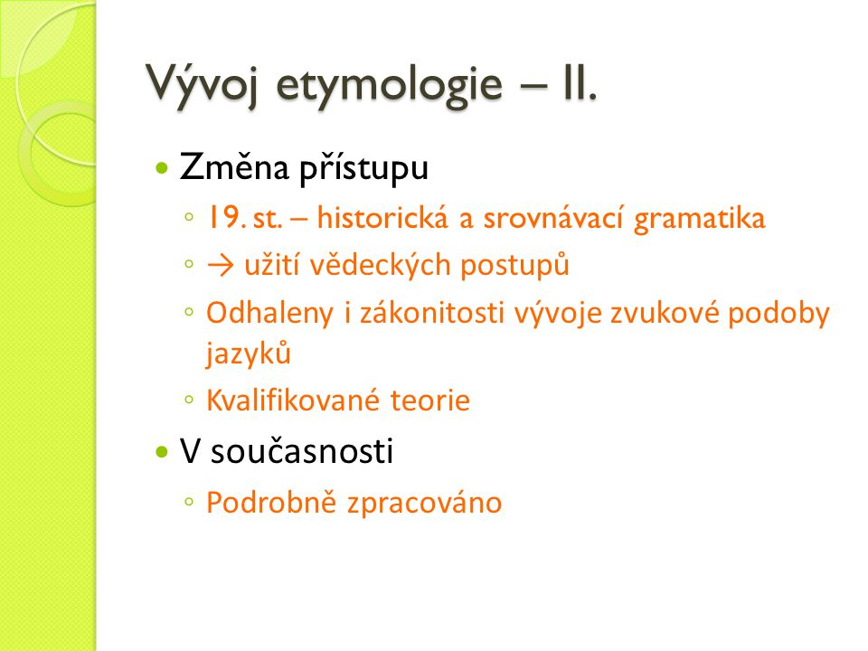 Vývoj etymologie – II. Změna přístupu ◦ 19. st. – historická a srovnávací gramatika ◦ → užití vědeckých postupů ◦ Odhaleny i zákonitosti vývoje zvukov