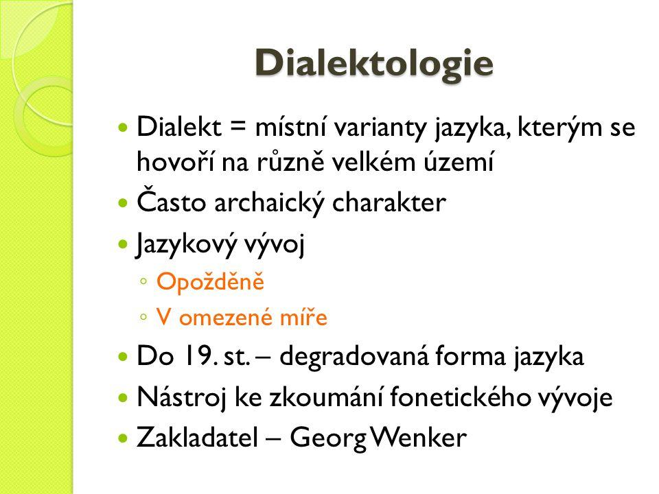 Dialektologie Dialekt = místní varianty jazyka, kterým se hovoří na různě velkém území Často archaický charakter Jazykový vývoj ◦ Opožděně ◦ V omezené