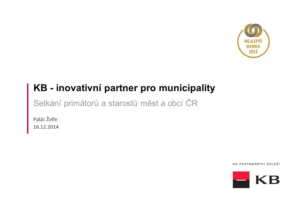 KB - inovativní partner pro municipality Setkání primátorů a starostů měst a obcí ČR Palác Žofín 16.12.2014