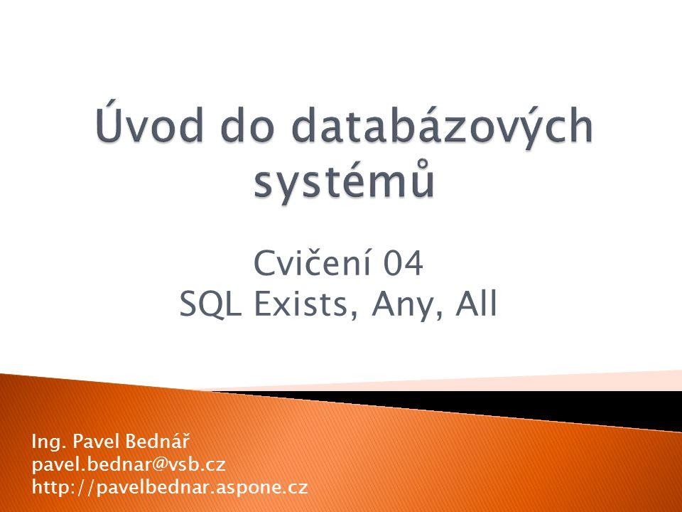Cvičení 04 SQL Exists, Any, All Ing. Pavel Bednář pavel.bednar@vsb.cz http://pavelbednar.aspone.cz