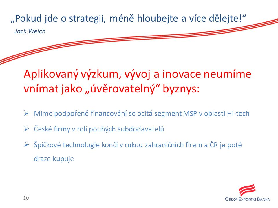 """""""Pokud jde o strategii, méně hloubejte a více dělejte!  Mimo podpořené financování se ocitá segment MSP v oblasti Hi-tech  České firmy v roli pouhých subdodavatelů  Špičkové technologie končí v rukou zahraničních firem a ČR je poté draze kupuje Aplikovaný výzkum, vývoj a inovace neumíme vnímat jako """"úvěrovatelný byznys: Jack Welch 10"""