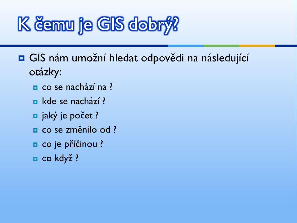  GIS nám umožní hledat odpovědi na následující otázky:  co se nachází na ?  kde se nachází ?  jaký je počet ?  co se změnilo od ?  co je příčino