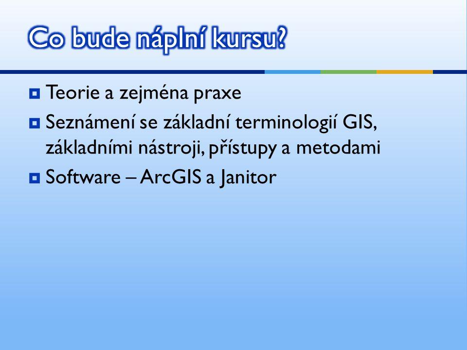  Teorie a zejména praxe  Seznámení se základní terminologií GIS, základními nástroji, přístupy a metodami  Software – ArcGIS a Janitor