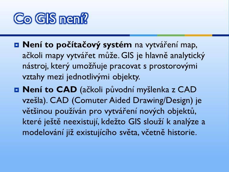  Není to počítačový systém na vytváření map, ačkoli mapy vytvářet může. GIS je hlavně analytický nástroj, který umožňuje pracovat s prostorovými vzta