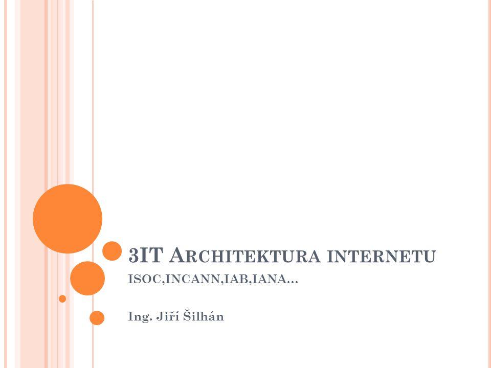 3IT A RCHITEKTURA INTERNETU ISOC,INCANN,IAB,IANA… Ing. Jiří Šilhán