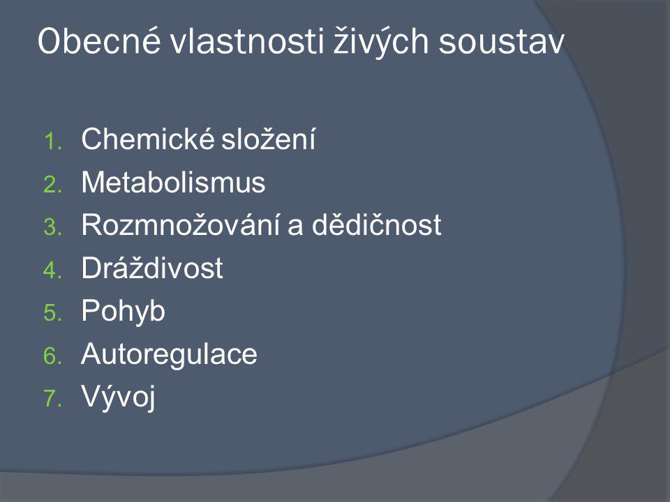 Obecné vlastnosti živých soustav 1. Chemické složení 2. Metabolismus 3. Rozmnožování a dědičnost 4. Dráždivost 5. Pohyb 6. Autoregulace 7. Vývoj