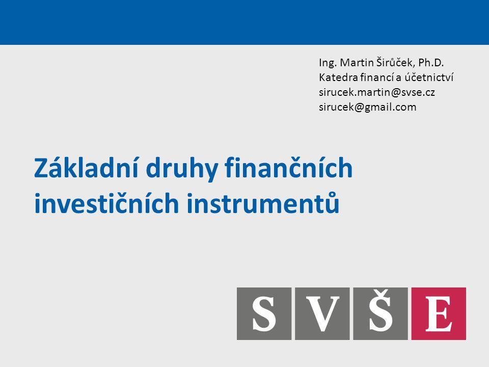 Základní druhy finančních investičních instrumentů Ing. Martin Širůček, Ph.D. Katedra financí a účetnictví sirucek.martin@svse.cz sirucek@gmail.com