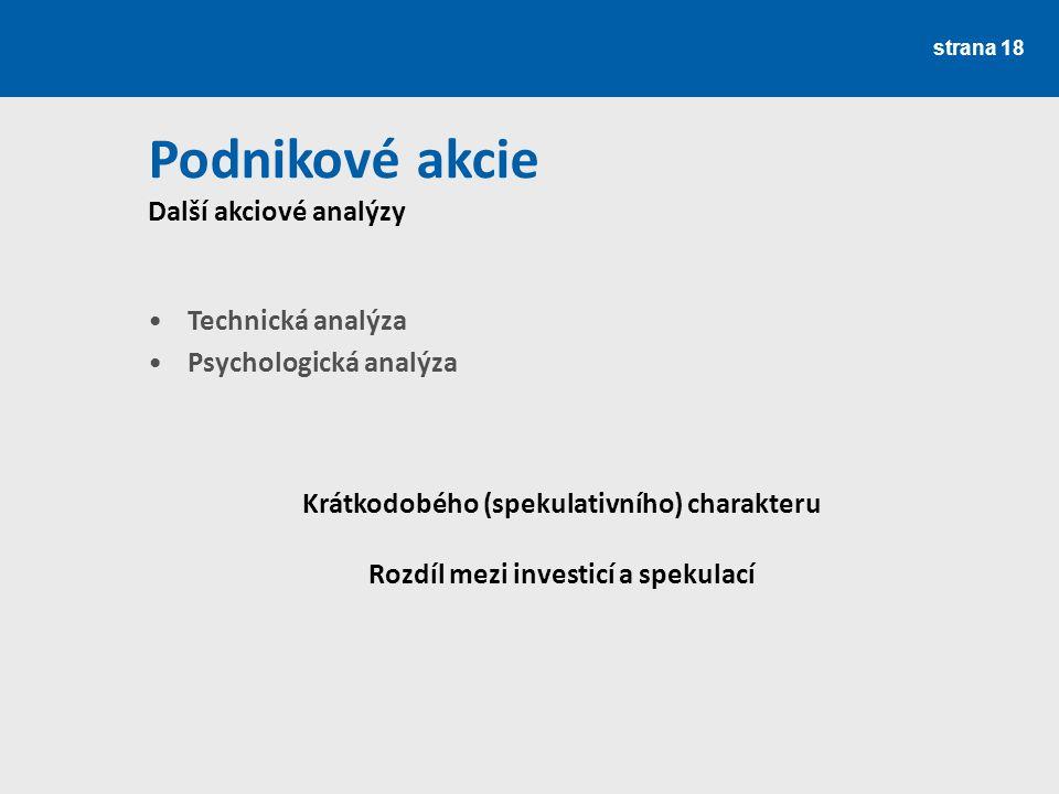 strana 18 Podnikové akcie Další akciové analýzy Technická analýza Psychologická analýza Krátkodobého (spekulativního) charakteru Rozdíl mezi investicí