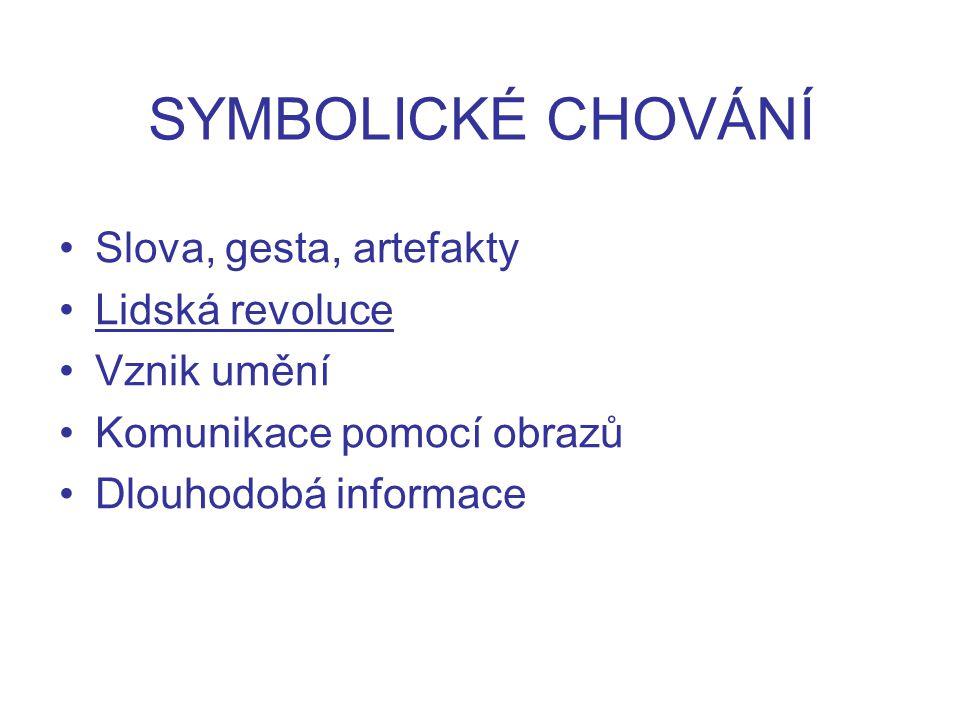 SYMBOLICKÉ CHOVÁNÍ Slova, gesta, artefakty Lidská revoluce Vznik umění Komunikace pomocí obrazů Dlouhodobá informace