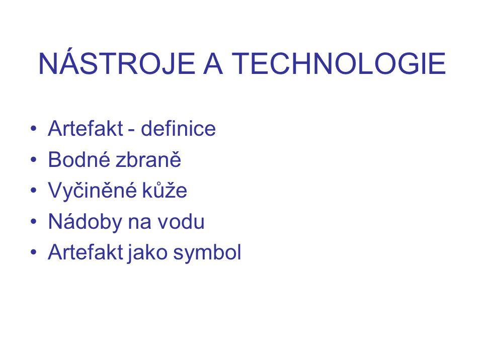 NÁSTROJE A TECHNOLOGIE Artefakt - definice Bodné zbraně Vyčiněné kůže Nádoby na vodu Artefakt jako symbol