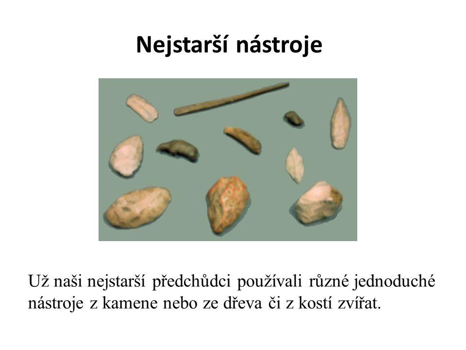 Nejstarší nástroje Už naši nejstarší předchůdci používali různé jednoduché nástroje z kamene nebo ze dřeva či z kostí zvířat.