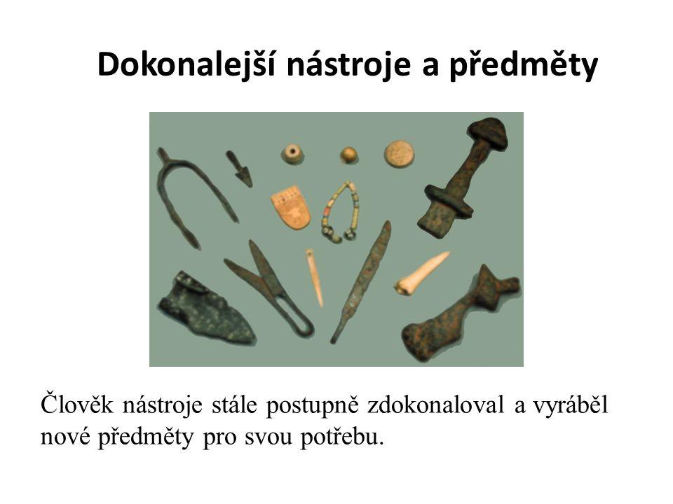 Dokonalejší nástroje a předměty Člověk nástroje stále postupně zdokonaloval a vyráběl nové předměty pro svou potřebu.