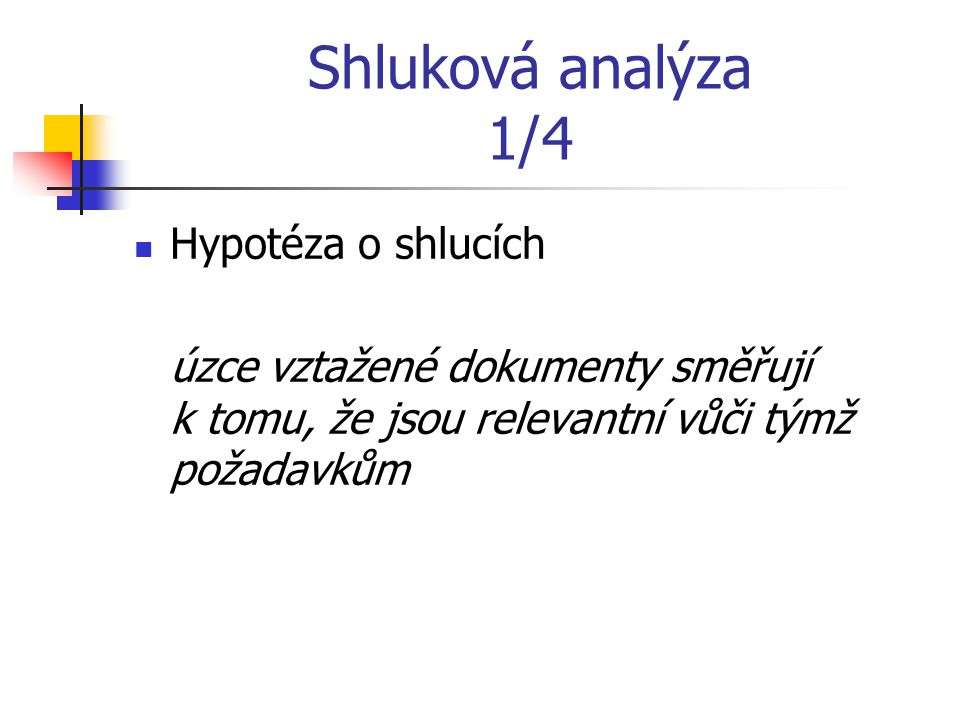 Shluková analýza 1/4 Hypotéza o shlucích úzce vztažené dokumenty směřují k tomu, že jsou relevantní vůči týmž požadavkům