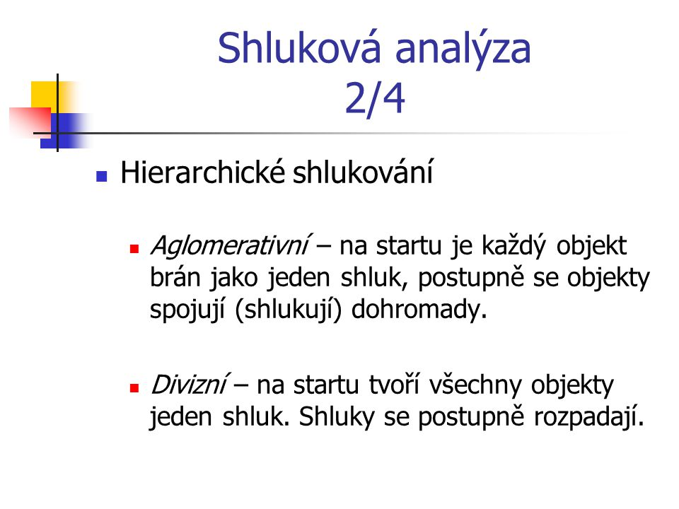 Shluková analýza 2/4 Hierarchické shlukování Aglomerativní – na startu je každý objekt brán jako jeden shluk, postupně se objekty spojují (shlukují) dohromady.