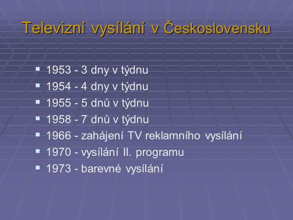 Televizní vysílání v Československu  1953 - 3 dny v týdnu  1954 - 4 dny v týdnu  1955 - 5 dnů v týdnu  1958 - 7 dnů v týdnu  1966 - zahájení TV r