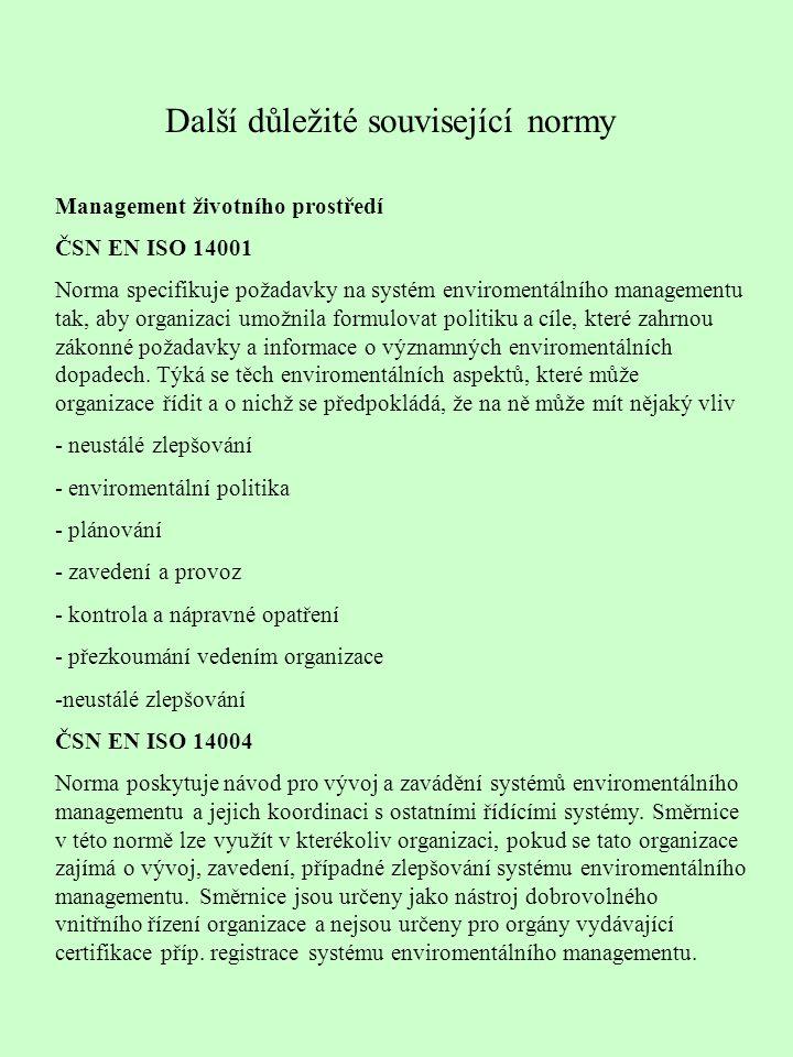 Další důležité související normy Management životního prostředí ČSN EN ISO 14001 Norma specifikuje požadavky na systém enviromentálního managementu tak, aby organizaci umožnila formulovat politiku a cíle, které zahrnou zákonné požadavky a informace o významných enviromentálních dopadech.