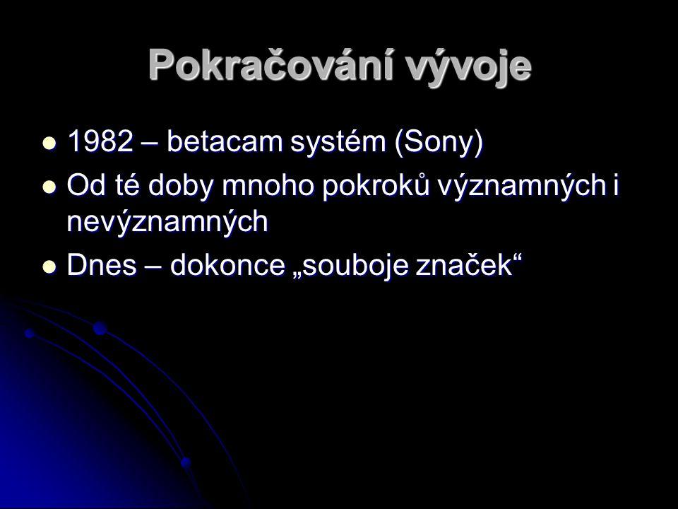 Pokračování vývoje 1982 – betacam systém (Sony) 1982 – betacam systém (Sony) Od té doby mnoho pokroků významných i nevýznamných Od té doby mnoho pokro