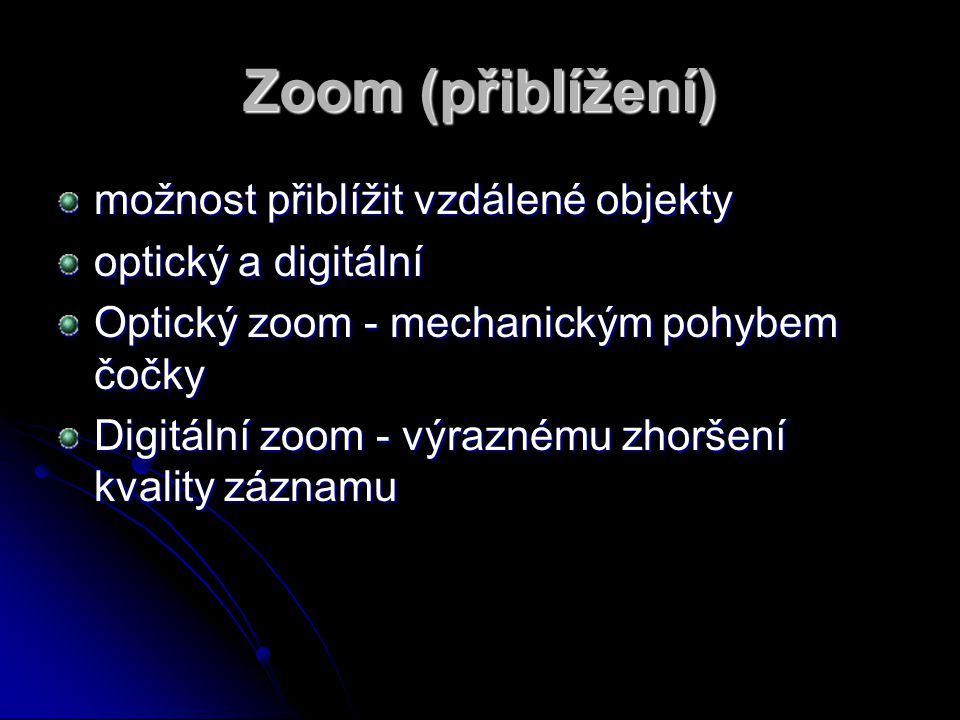 Zoom (přiblížení) možnost přiblížit vzdálené objekty optický a digitální Optický zoom - mechanickým pohybem čočky Digitální zoom - výraznému zhoršení