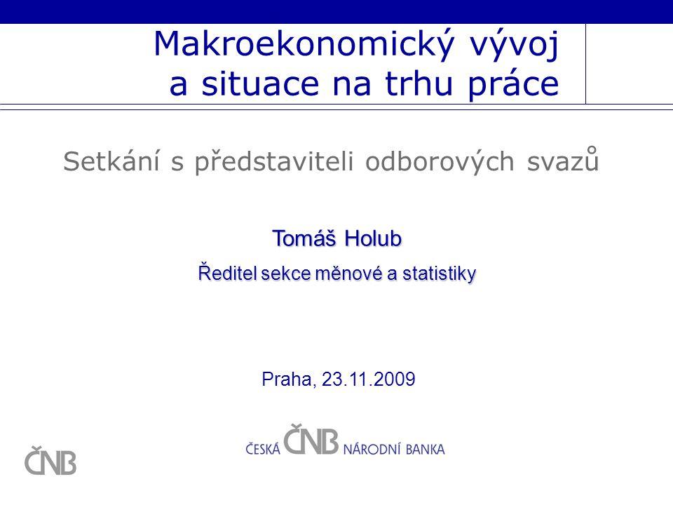 Makroekonomický vývoj a situace na trhu práce Setkání s představiteli odborových svazů Tomáš Holub Ředitel sekce měnové a statistiky Praha, 23.11.2009