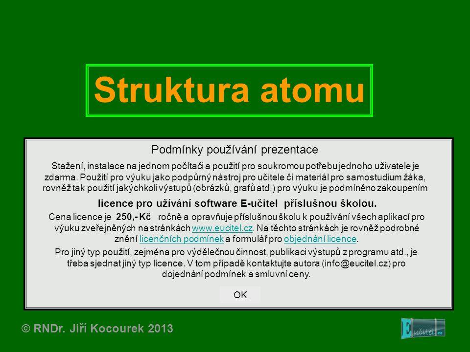 Struktura atomu © RNDr. Jiří Kocourek 2013 Podmínky používání prezentace Stažení, instalace na jednom počítači a použití pro soukromou potřebu jednoho