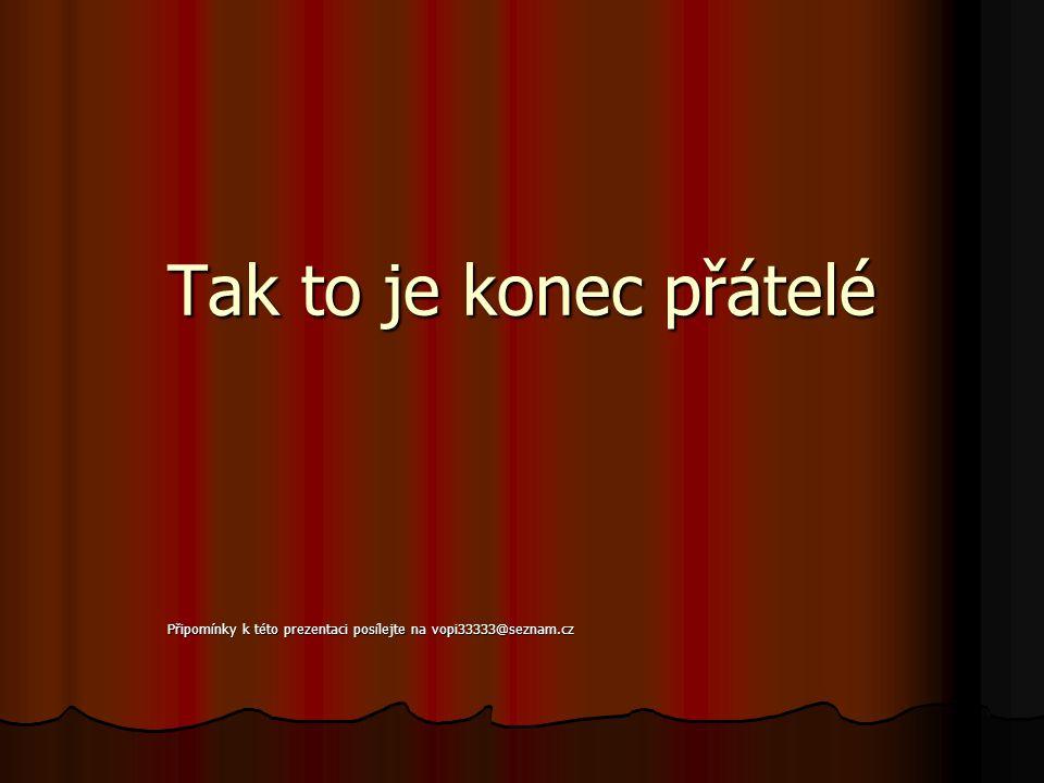 Tak to je konec přátelé Připomínky k této prezentaci posílejte na vopi33333@seznam.cz