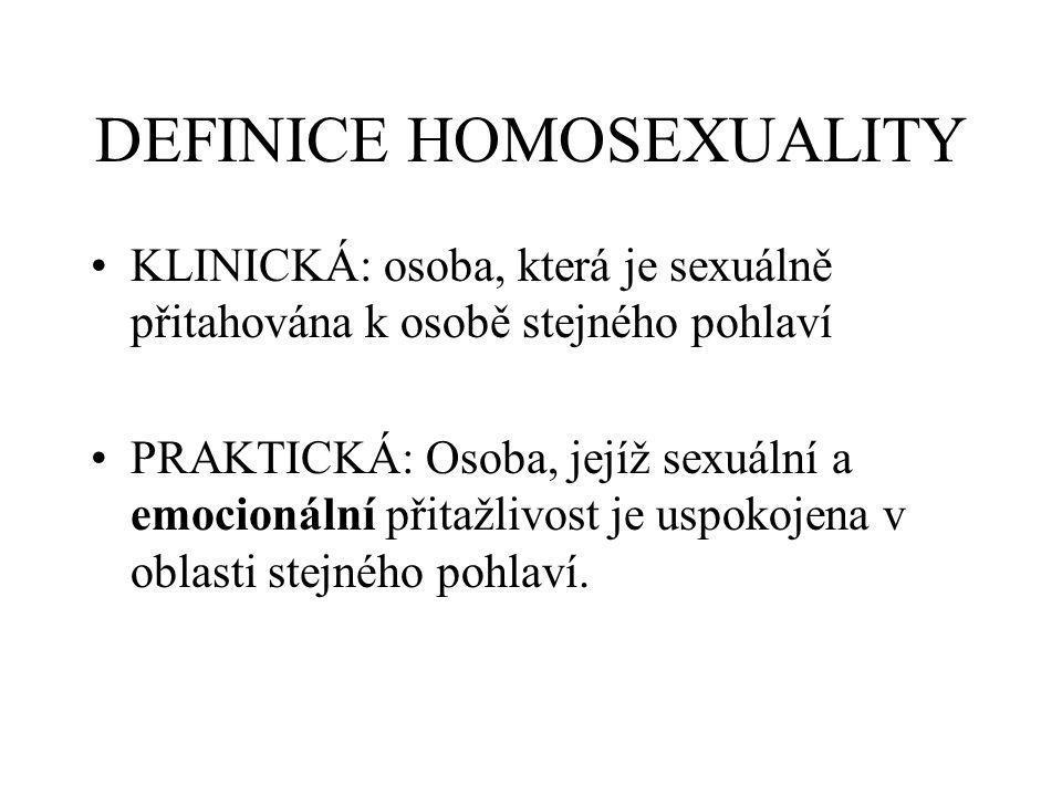 DEFINICE HOMOSEXUALITY KLINICKÁ: osoba, která je sexuálně přitahována k osobě stejného pohlaví PRAKTICKÁ: Osoba, jejíž sexuální a emocionální přitažlivost je uspokojena v oblasti stejného pohlaví.