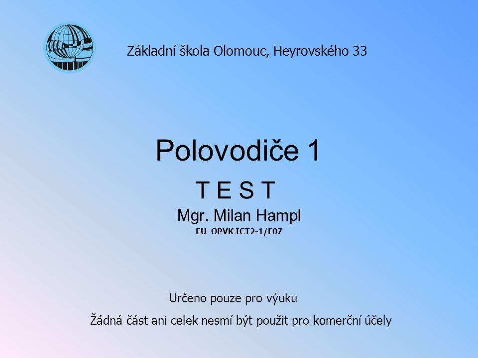Polovodiče 1 Mgr. Milan Hampl EU OPVK ICT2-1/F07 Základní škola Olomouc, Heyrovského 33 Určeno pouze pro výuku Žádná část ani celek nesmí být použit p