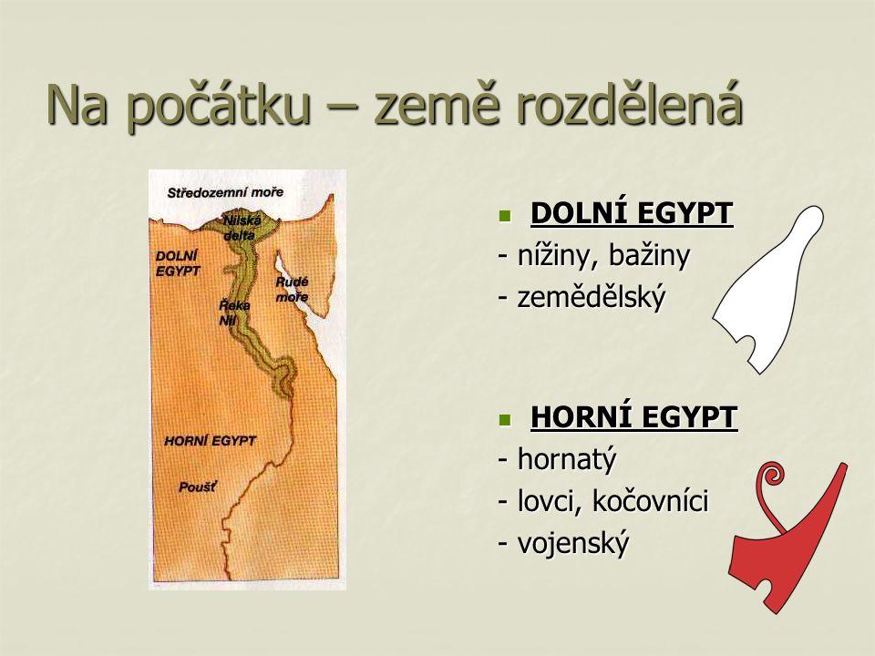 Na počátku – země rozdělená DOLNÍ EGYPT DOLNÍ EGYPT - nížiny, bažiny - zemědělský HORNÍ EGYPT HORNÍ EGYPT - hornatý - lovci, kočovníci - vojenský