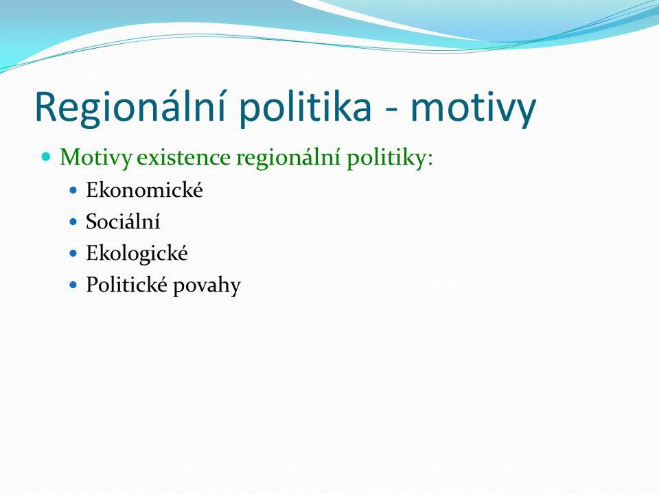 Regionální politika - motivy Motivy existence regionální politiky: Ekonomické Sociální Ekologické Politické povahy