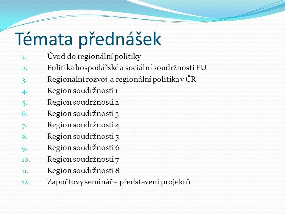 Témata přednášek 1. Úvod do regionální politiky 2. Politika hospodářské a sociální soudržnosti EU 3. Regionální rozvoj a regionální politika v ČR 4. R