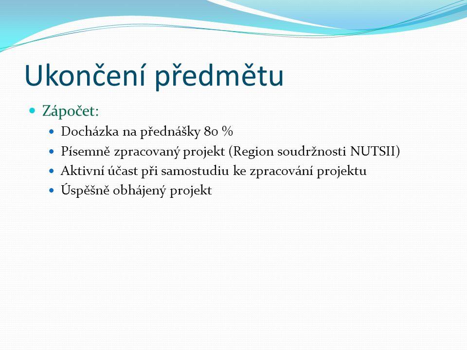 Ukončení předmětu Zápočet: Docházka na přednášky 80 % Písemně zpracovaný projekt (Region soudržnosti NUTSII) Aktivní účast při samostudiu ke zpracován