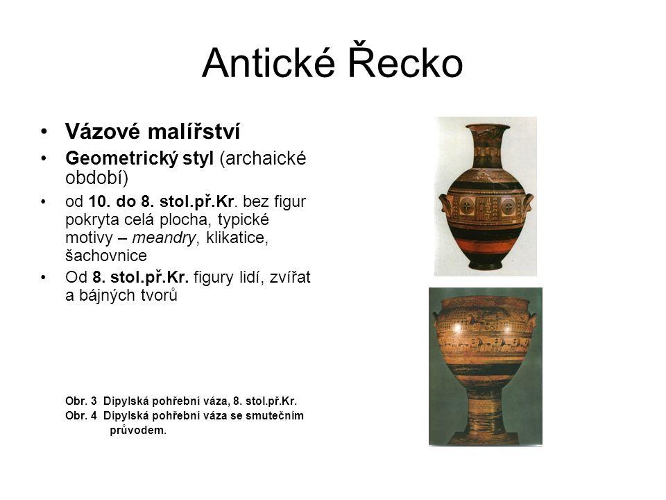 Antické Řecko Vázové malířství Geometrický styl (archaické období) od 10. do 8. stol.př.Kr. bez figur pokryta celá plocha, typické motivy – meandry, k