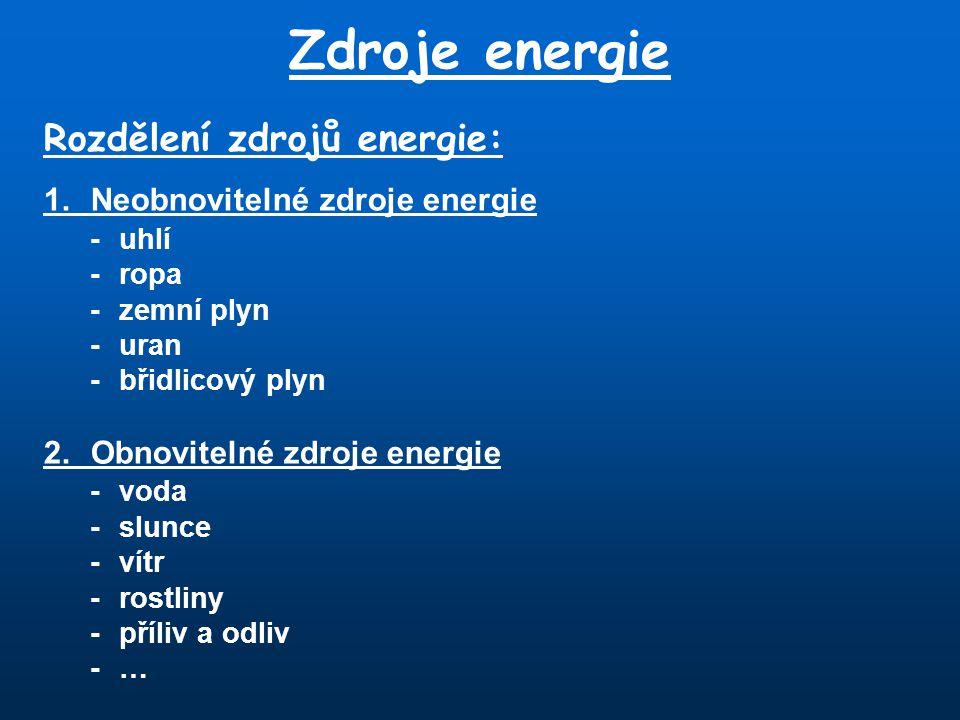 Zdroje energie Rozdělení zdrojů energie: 1.Neobnovitelné zdroje energie -uhlí - ropa -zemní plyn -uran -břidlicový plyn 2.Obnovitelné zdroje energie -voda -slunce -vítr -rostliny -příliv a odliv -…-…