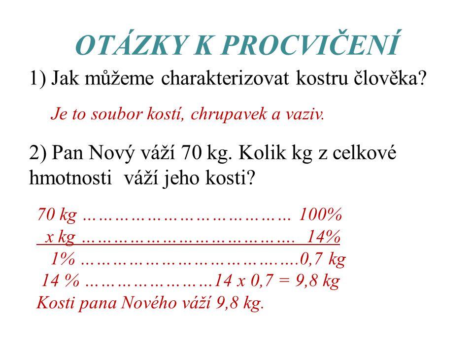 OTÁZKY K PROCVIČENÍ 1) Jak můžeme charakterizovat kostru člověka? Je to soubor kostí, chrupavek a vaziv. 2) Pan Nový váží 70 kg. Kolik kg z celkové hm