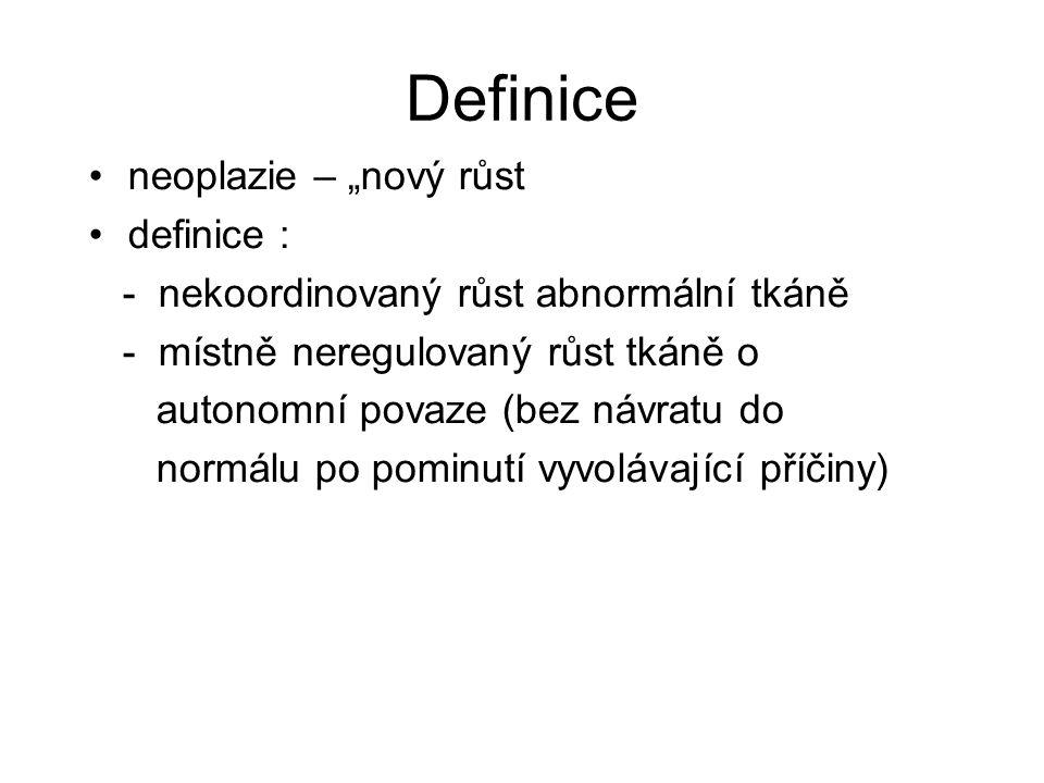 """Definice neoplazie – """"nový růst definice : - nekoordinovaný růst abnormální tkáně - místně neregulovaný růst tkáně o autonomní povaze (bez návratu do"""