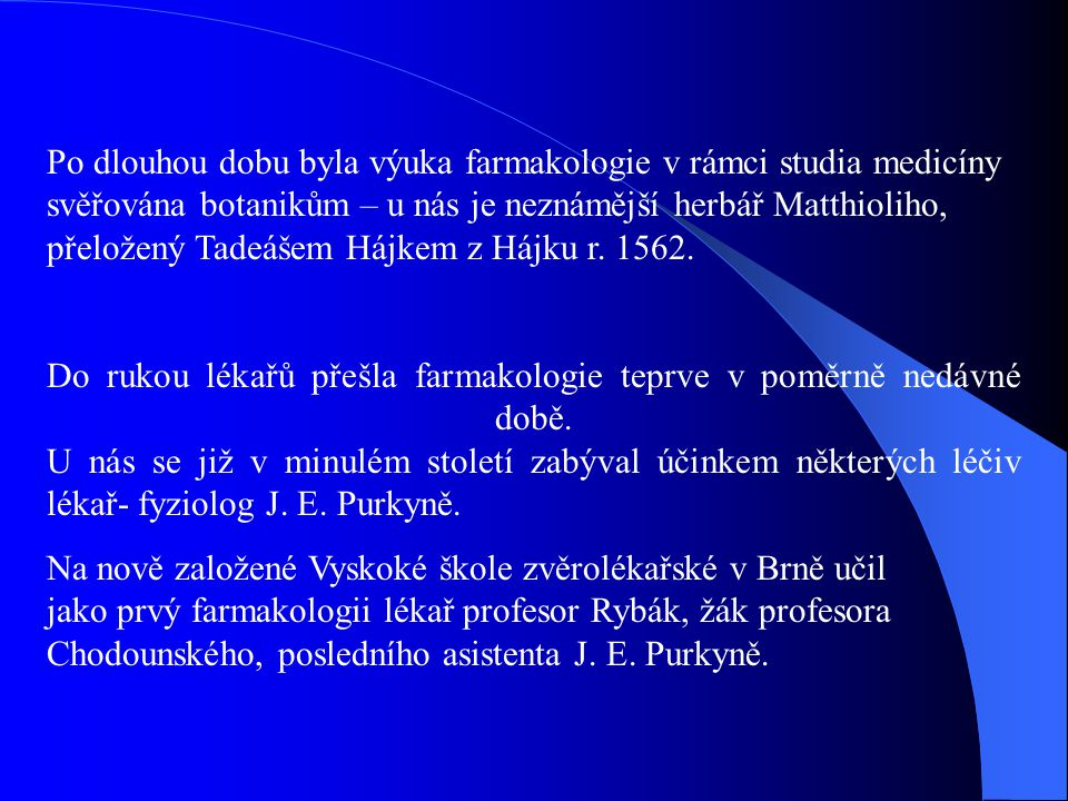 Po dlouhou dobu byla výuka farmakologie v rámci studia medicíny svěřována botanikům – u nás je neznámější herbář Matthioliho, přeložený Tadeášem Hájke