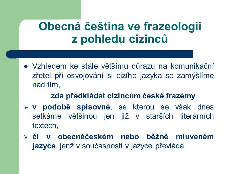 Obecná čeština ve frazeologii z pohledu cizinců Vzhledem ke stále většímu důrazu na komunikační zřetel při osvojování si cizího jazyka se zamýšlíme na