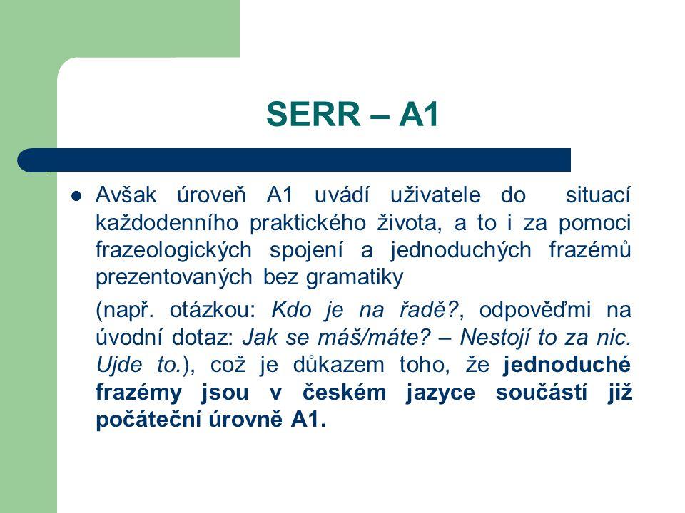 SERR – A1 Avšak úroveň A1 uvádí uživatele do situací každodenního praktického života, a to i za pomoci frazeologických spojení a jednoduchých frazémů prezentovaných bez gramatiky (např.