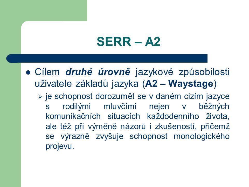 SERR – A2 Cílem druhé úrovně jazykové způsobilosti uživatele základů jazyka (A2 – Waystage)  je schopnost dorozumět se v daném cizím jazyce s rodilými mluvčími nejen v běžných komunikačních situacích každodenního života, ale též při výměně názorů i zkušeností, přičemž se výrazně zvyšuje schopnost monologického projevu.