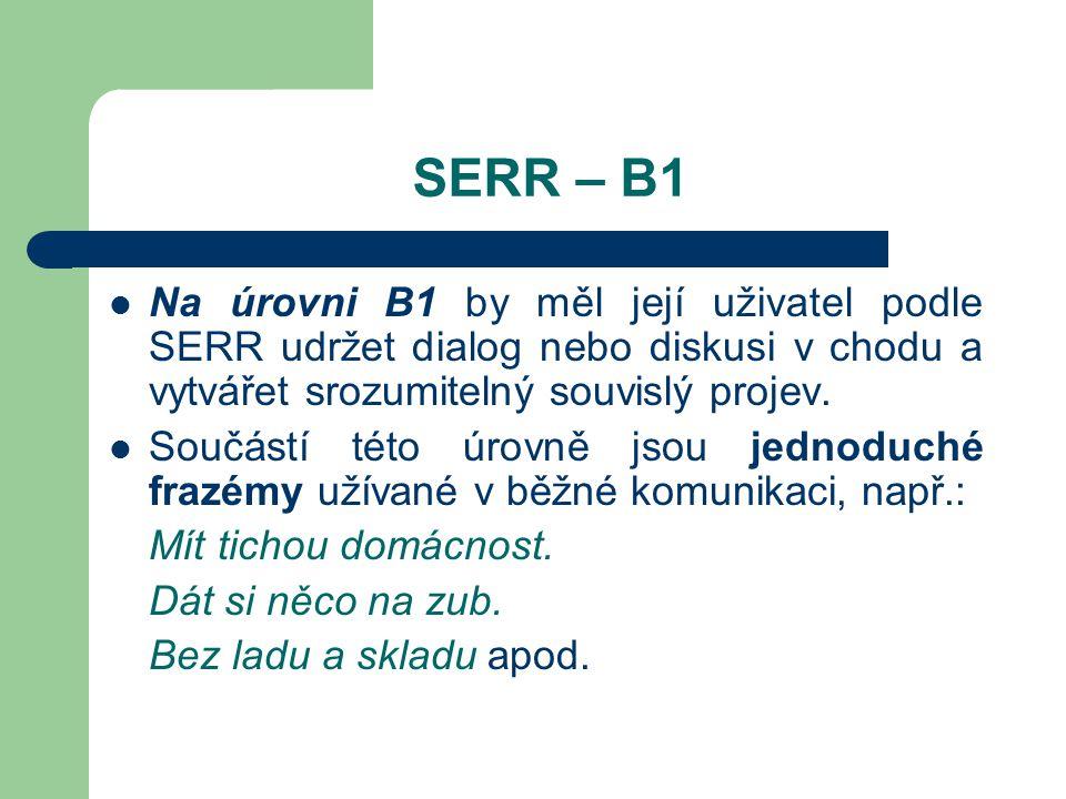 SERR – B1 Na úrovni B1 by měl její uživatel podle SERR udržet dialog nebo diskusi v chodu a vytvářet srozumitelný souvislý projev. Součástí této úrovn