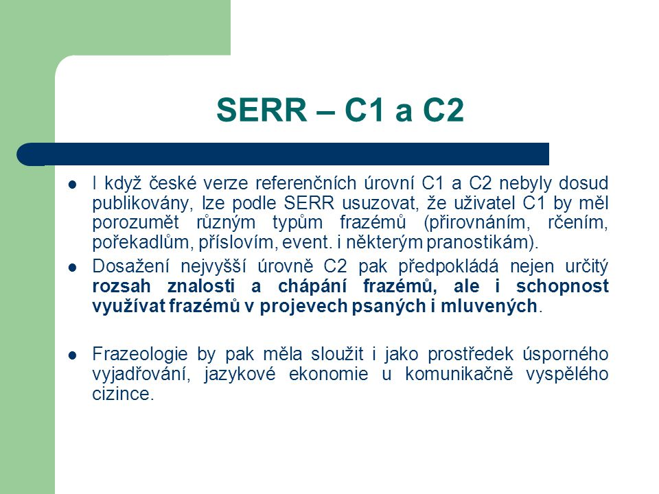 SERR – C1 a C2 I když české verze referenčních úrovní C1 a C2 nebyly dosud publikovány, lze podle SERR usuzovat, že uživatel C1 by měl porozumět různým typům frazémů (přirovnáním, rčením, pořekadlům, příslovím, event.